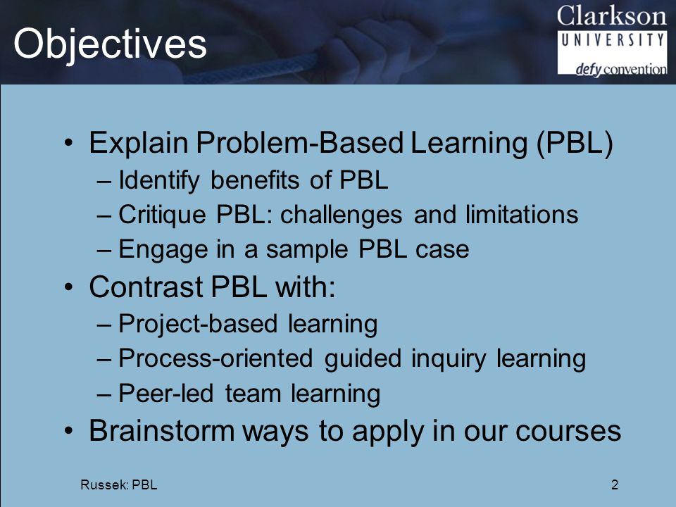Objectives Explain Problem-Based Learning (PBL) –Identify benefits of PBL –Critique PBL: challenges and limitations –Engage in a sample PBL case Contr