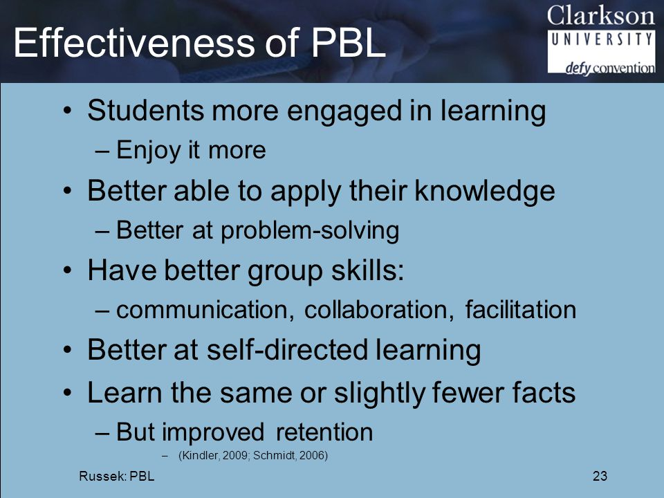 Effectiveness of PBL Students more engaged in learning –Enjoy it more Better able to apply their knowledge –Better at problem-solving Have better grou
