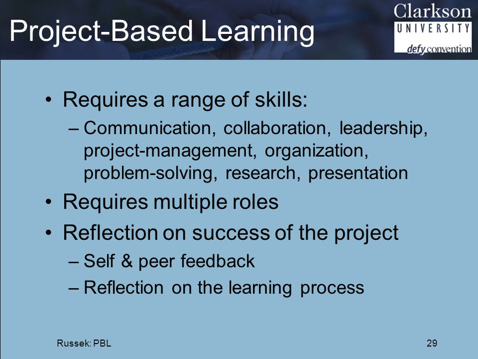 Project-Based Learning Requires a range of skills: –Communication, collaboration, leadership, project-management, organization, problem-solving, resea