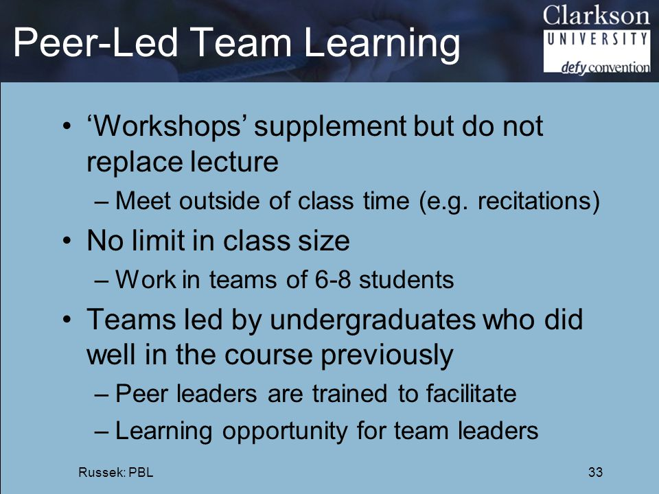 Peer-Led Team Learning 'Workshops' supplement but do not replace lecture –Meet outside of class time (e.g. recitations) No limit in class size –Work i