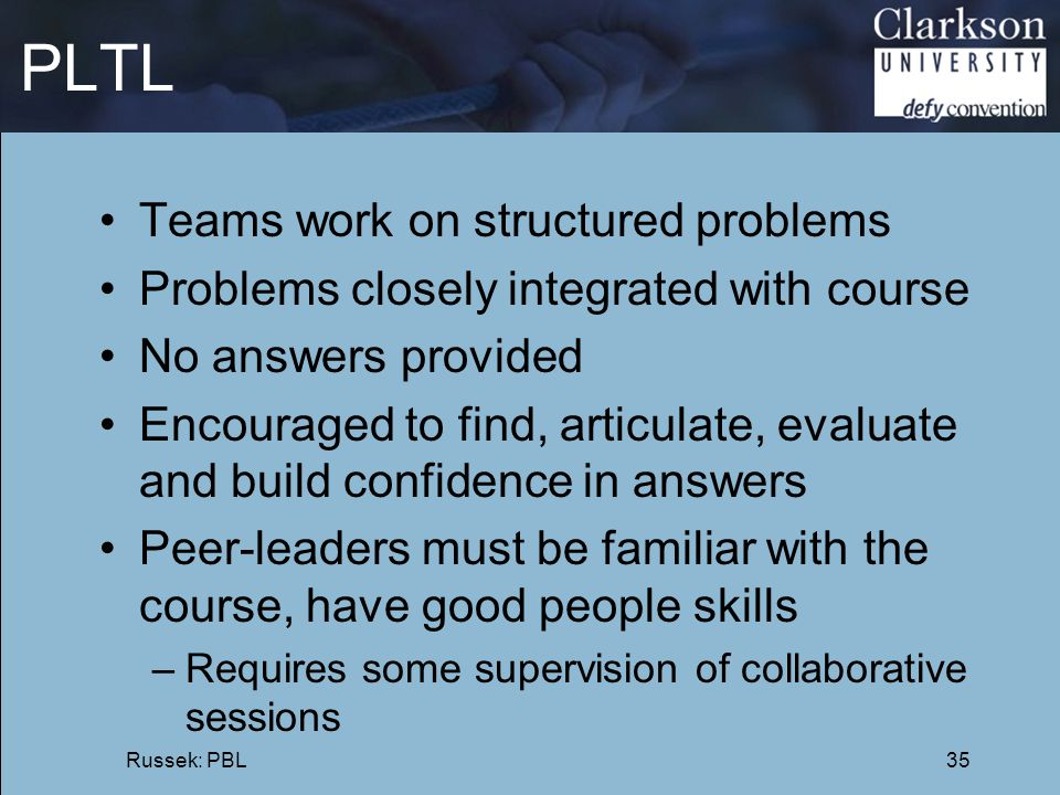 PLTL Teams work on structured problems Problems closely integrated with course No answers provided Encouraged to find, articulate, evaluate and build