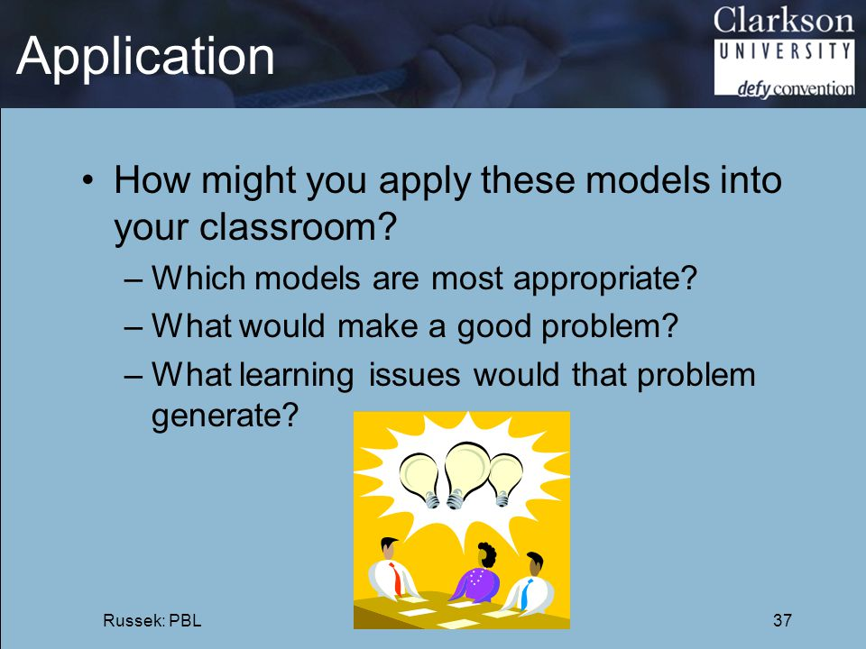 Application How might you apply these models into your classroom? –Which models are most appropriate? –What would make a good problem? –What learning
