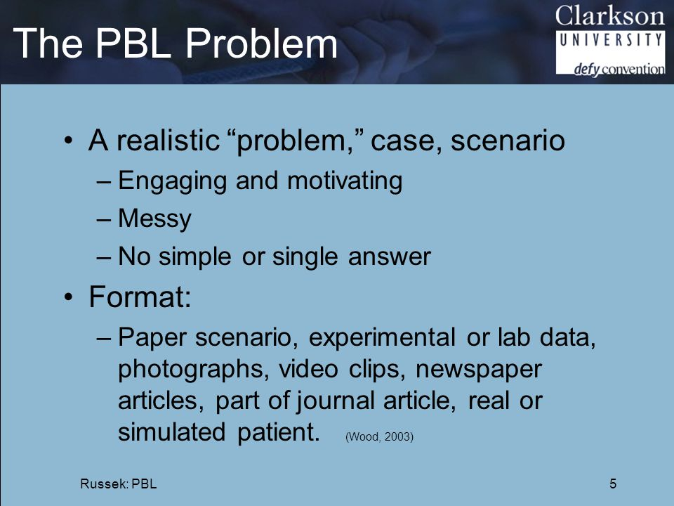 """The PBL Problem A realistic """"problem,"""" case, scenario –Engaging and motivating –Messy –No simple or single answer Format: –Paper scenario, experimenta"""