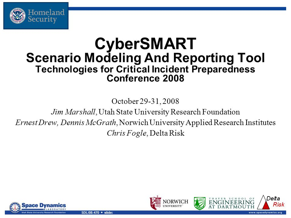 SDL/08-470  slide: CyberSMART Scenario Modeling And Reporting Tool Technologies for Critical Incident Preparedness Conference 2008 October 29-31, 2008 Jim Marshall, Utah State University Research Foundation Ernest Drew, Dennis McGrath, Norwich University Applied Research Institutes Chris Fogle, Delta Risk