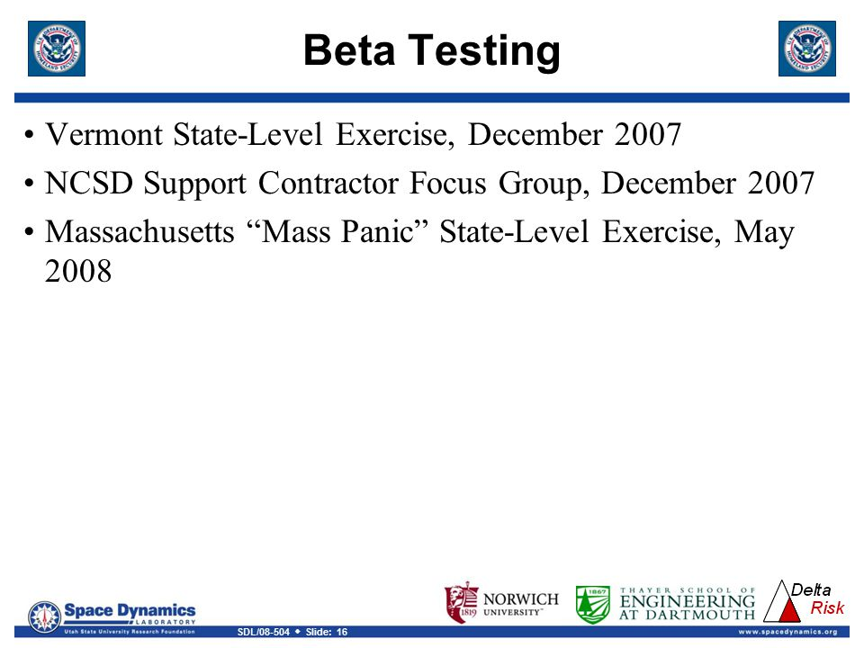 SDL/08-504  Slide: 16 Beta Testing Vermont State-Level Exercise, December 2007 NCSD Support Contractor Focus Group, December 2007 Massachusetts Mass Panic State-Level Exercise, May 2008