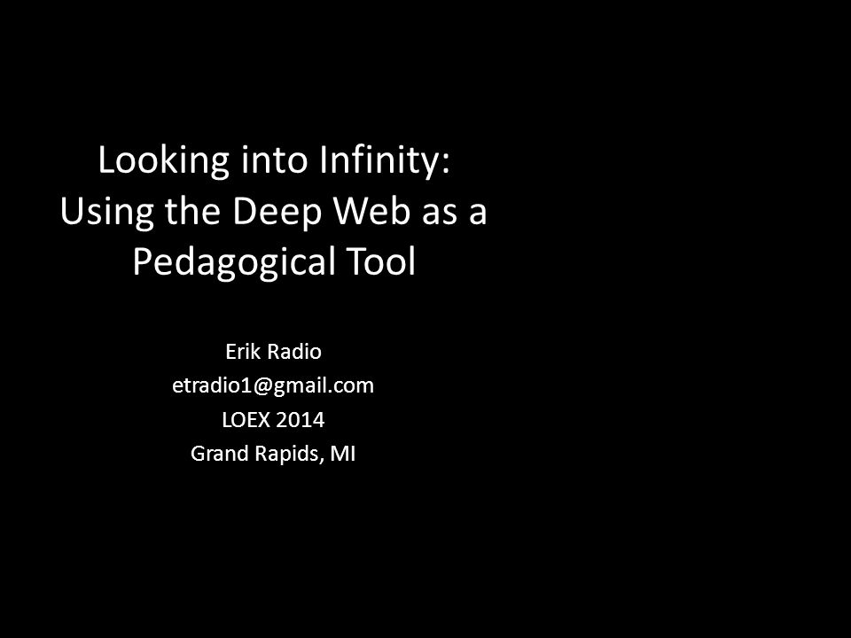 Looking into Infinity: Using the Deep Web as a Pedagogical Tool Erik Radio etradio1@gmail.com LOEX 2014 Grand Rapids, MI