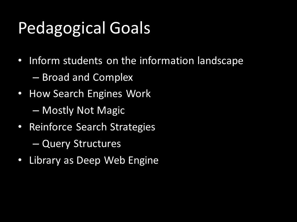 Pedagogical Goals Inform students on the information landscape – Broad and Complex How Search Engines Work – Mostly Not Magic Reinforce Search Strategies – Query Structures Library as Deep Web Engine