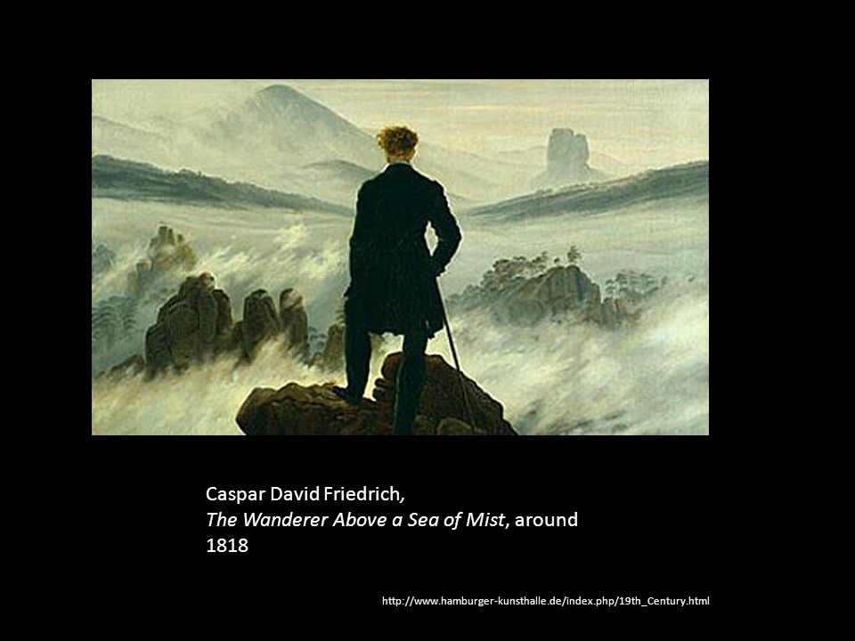Caspar David Friedrich, The Wanderer Above a Sea of Mist, around 1818 http://www.hamburger-kunsthalle.de/index.php/19th_Century.html