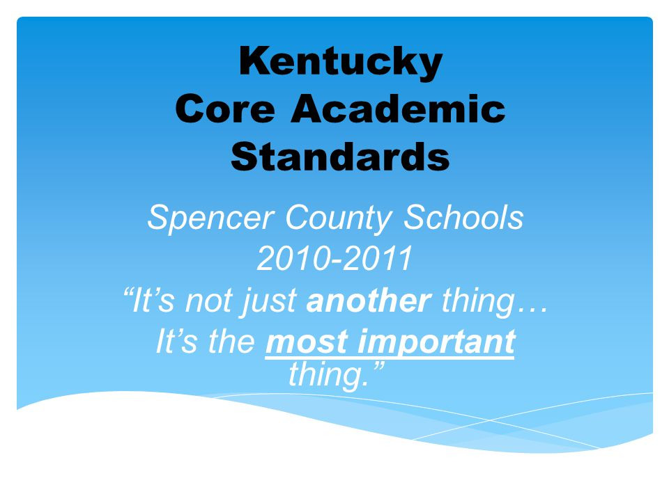 """Kentucky Core Academic Standards Spencer County Schools 2010-2011 """"It's not just another thing… It's the most important thing."""""""