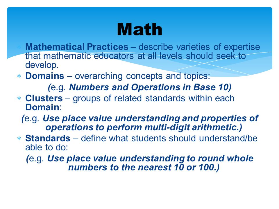  Mathematical Practices – describe varieties of expertise that mathematic educators at all levels should seek to develop.  Domains – overarching con