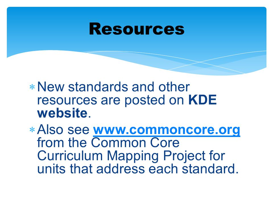  New standards and other resources are posted on KDE website.  Also see www.commoncore.org from the Common Core Curriculum Mapping Project for units