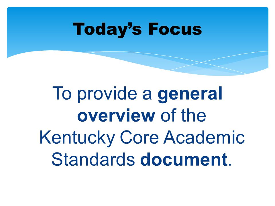 To provide a general overview of the Kentucky Core Academic Standards document. Today's Focus