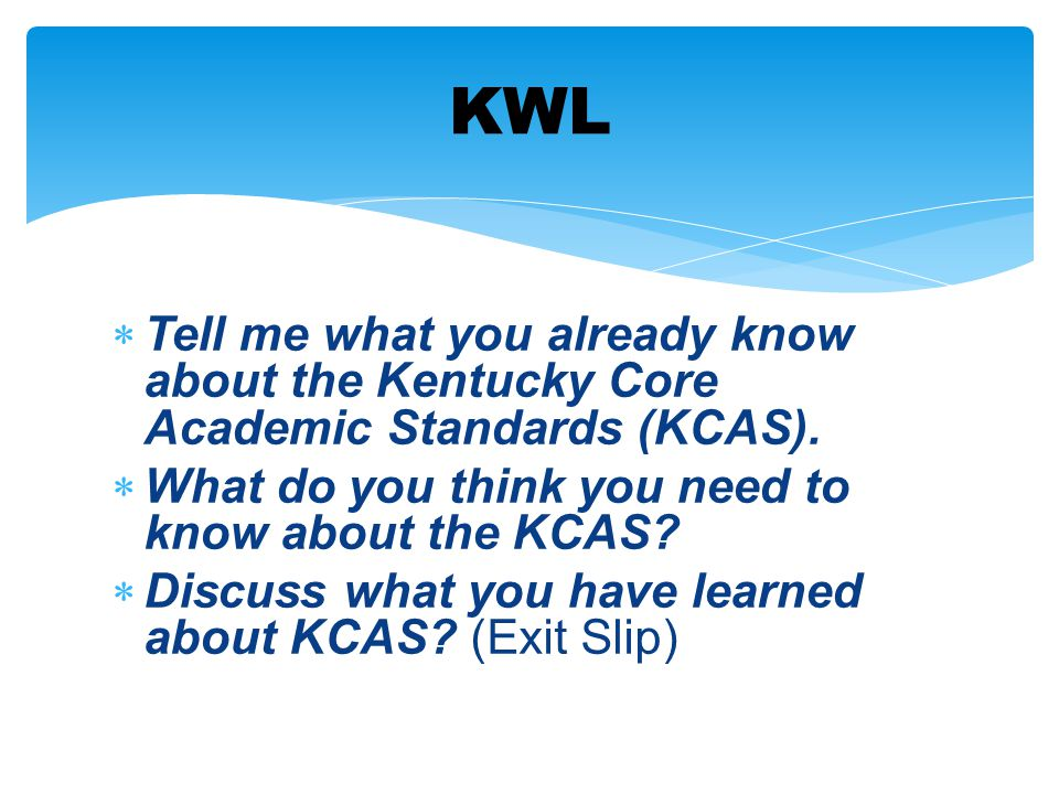  Tell me what you already know about the Kentucky Core Academic Standards (KCAS).  What do you think you need to know about the KCAS?  Discuss what
