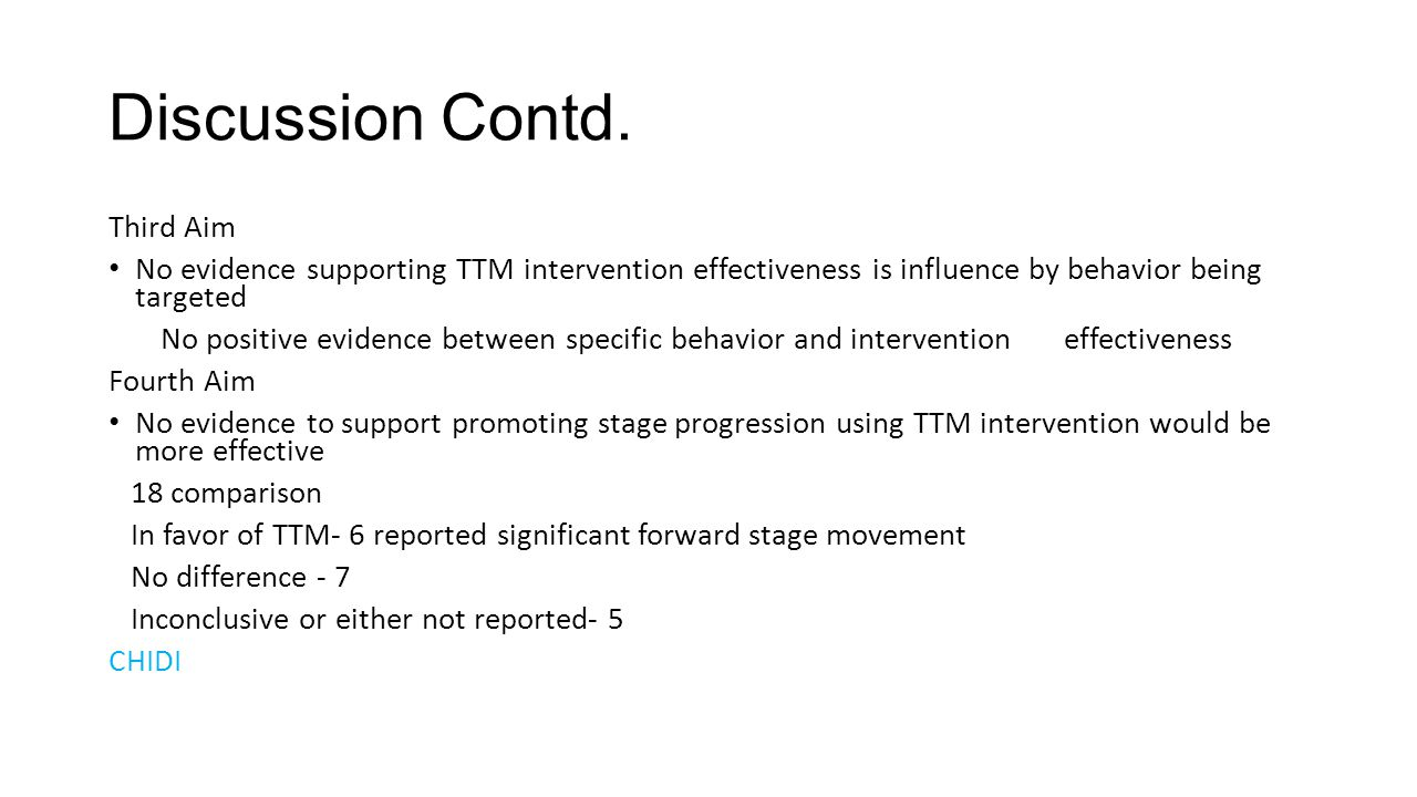 Discussion Contd. Third Aim No evidence supporting TTM intervention effectiveness is influence by behavior being targeted No positive evidence between