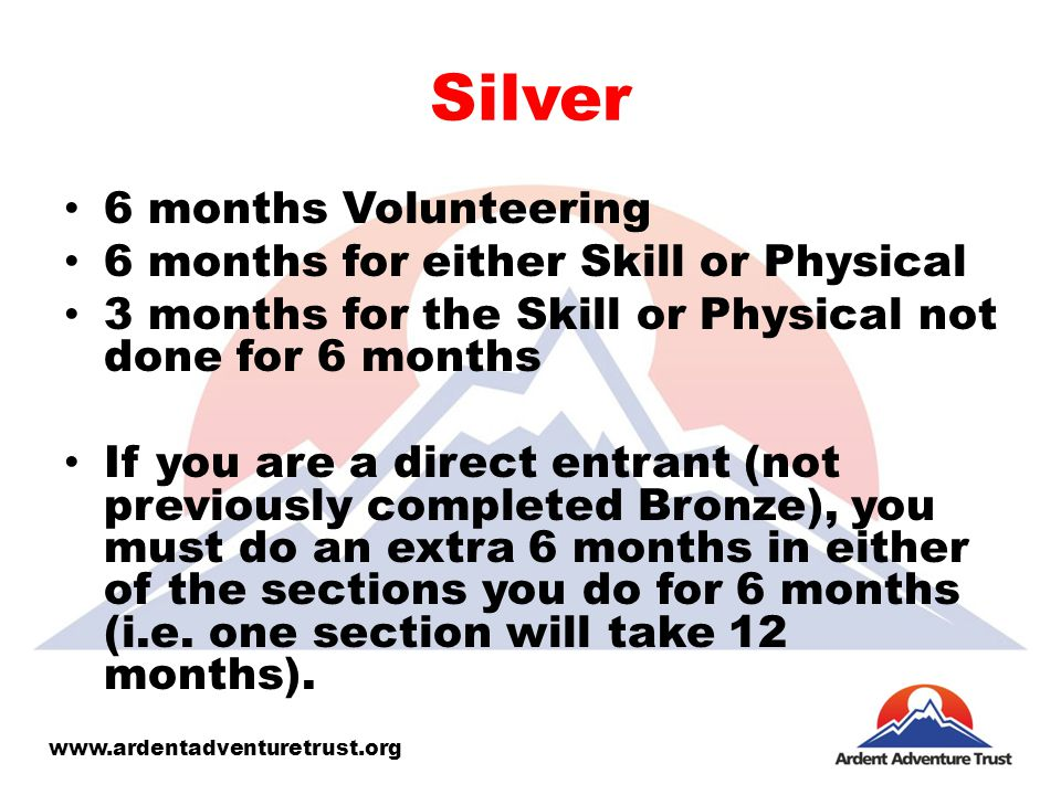 Silver 6 months Volunteering 6 months for either Skill or Physical 3 months for the Skill or Physical not done for 6 months If you are a direct entrant (not previously completed Bronze), you must do an extra 6 months in either of the sections you do for 6 months (i.e.