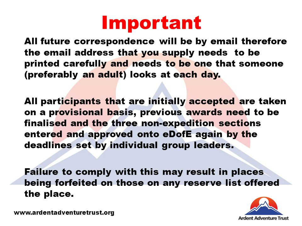 Important All future correspondence will be by email therefore the email address that you supply needs to be printed carefully and needs to be one that someone (preferably an adult) looks at each day.