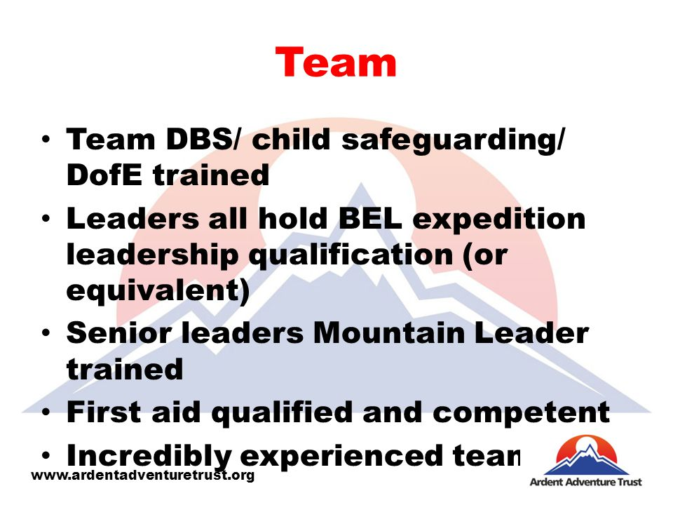 Team Team DBS/ child safeguarding/ DofE trained Leaders all hold BEL expedition leadership qualification (or equivalent) Senior leaders Mountain Leader trained First aid qualified and competent Incredibly experienced team www.ardentadventuretrust.org