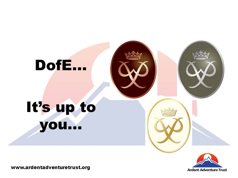 DofE... It's up to you... www.ardentadventuretrust.org