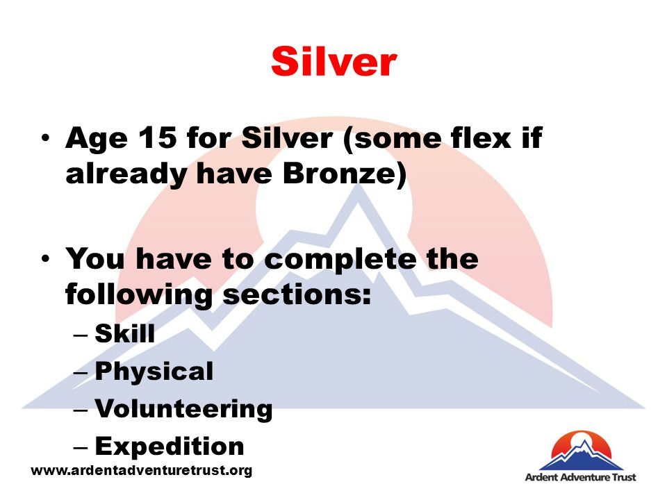 Silver Age 15 for Silver (some flex if already have Bronze) You have to complete the following sections: – Skill – Physical – Volunteering – Expedition www.ardentadventuretrust.org