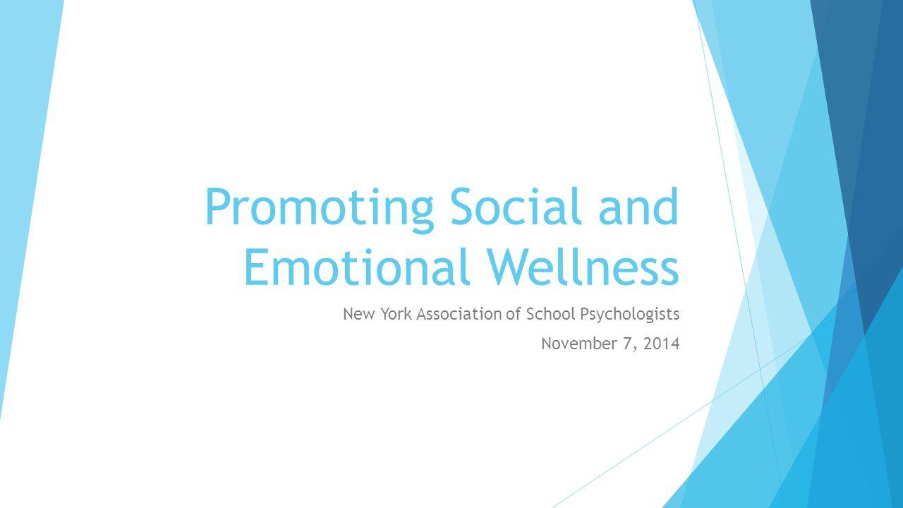 Promoting Social and Emotional Wellness New York Association of School Psychologists November 7, 2014