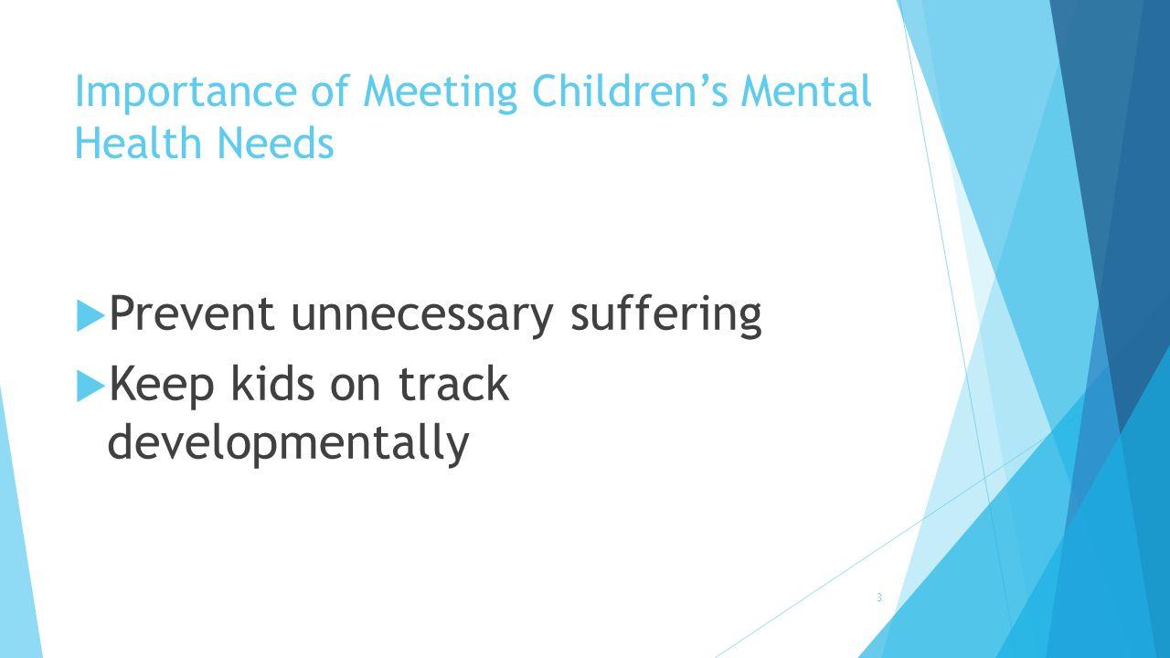  Prevent unnecessary suffering  Keep kids on track developmentally Importance of Meeting Children's Mental Health Needs 3