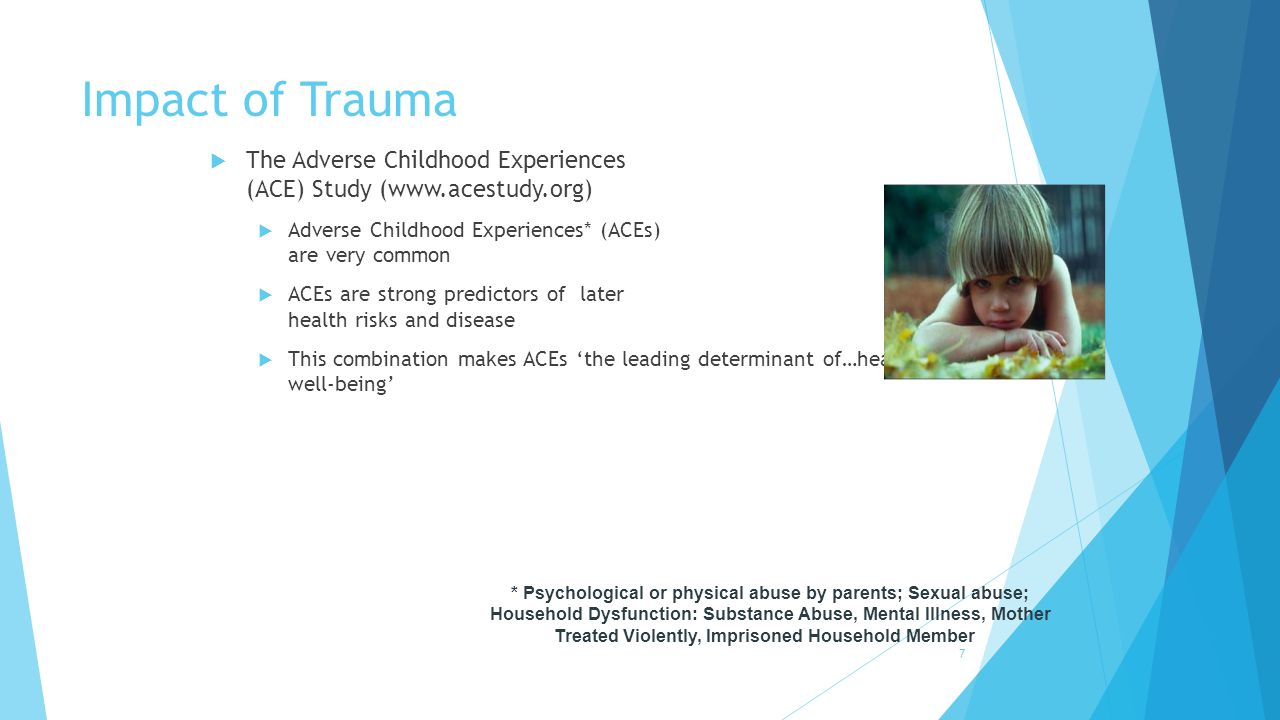  The Adverse Childhood Experiences (ACE) Study (www.acestudy.org)  Adverse Childhood Experiences* (ACEs) are very common  ACEs are strong predictor