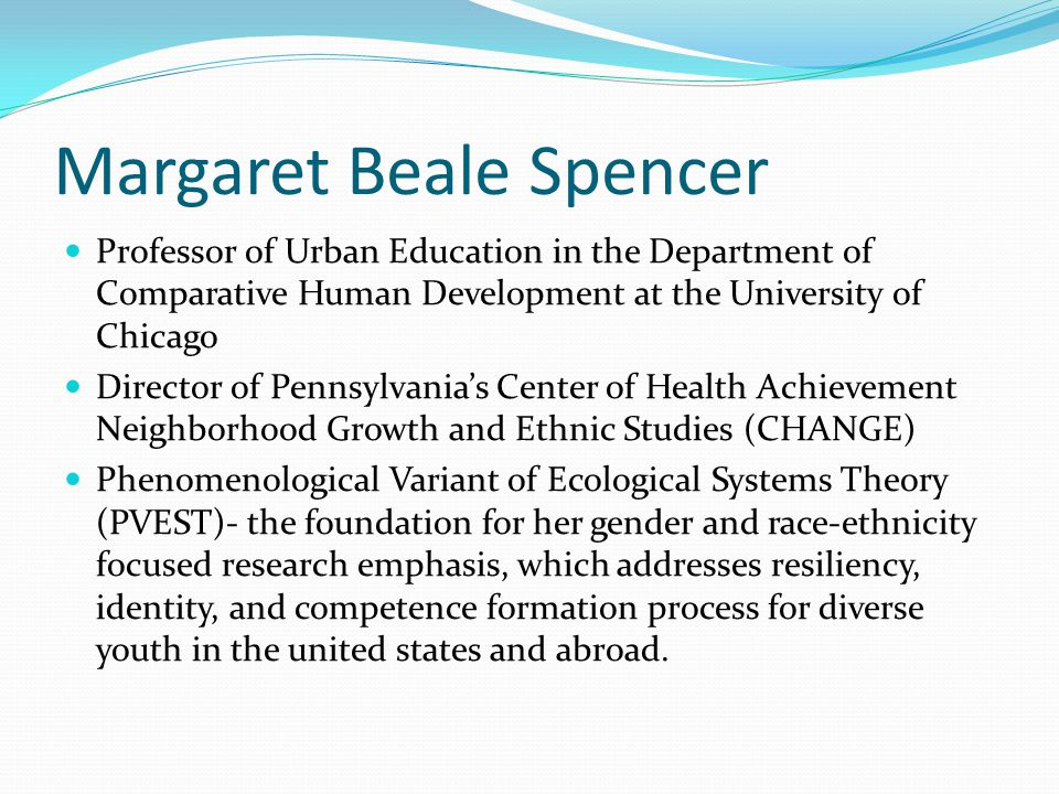 Margaret Beale Spencer Professor of Urban Education in the Department of Comparative Human Development at the University of Chicago Director of Pennsy