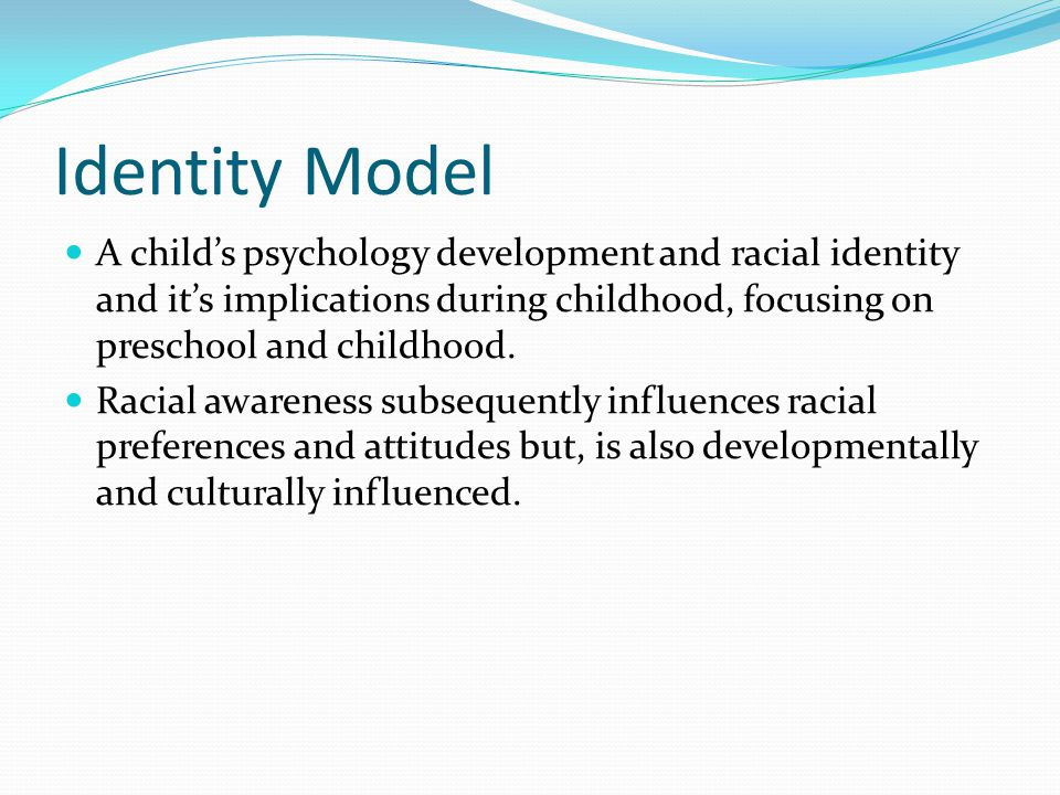 Identity Model A child's psychology development and racial identity and it's implications during childhood, focusing on preschool and childhood. Racia