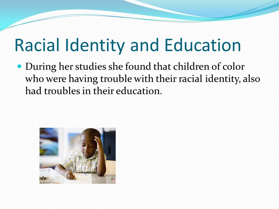 Racial Identity and Education During her studies she found that children of color who were having trouble with their racial identity, also had trouble