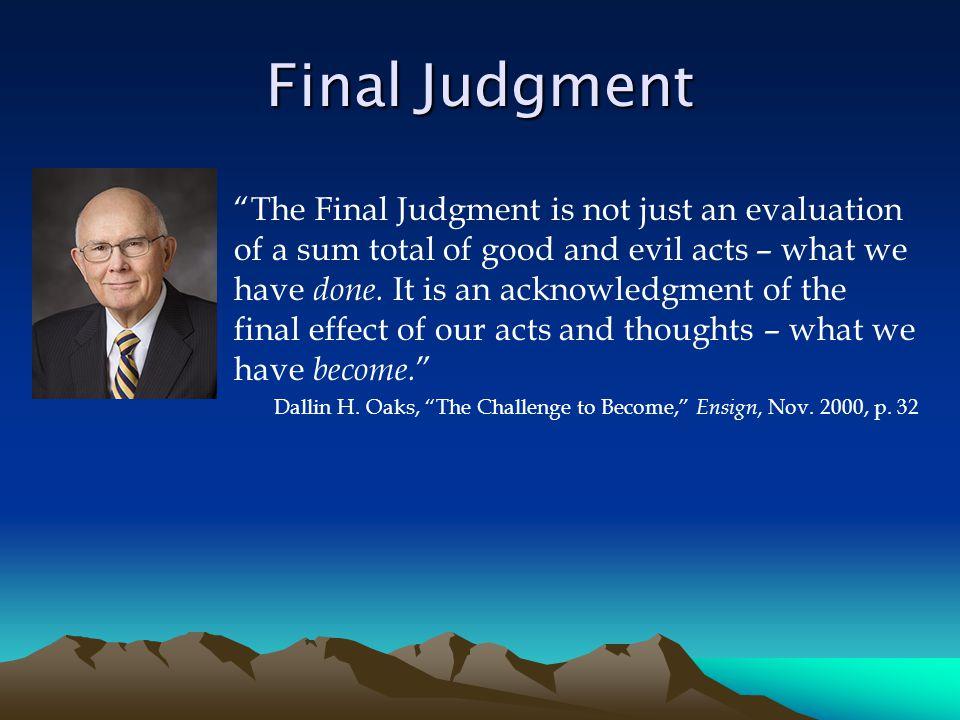 Final Judgment The Final Judgment is not just an evaluation of a sum total of good and evil acts – what we have done.
