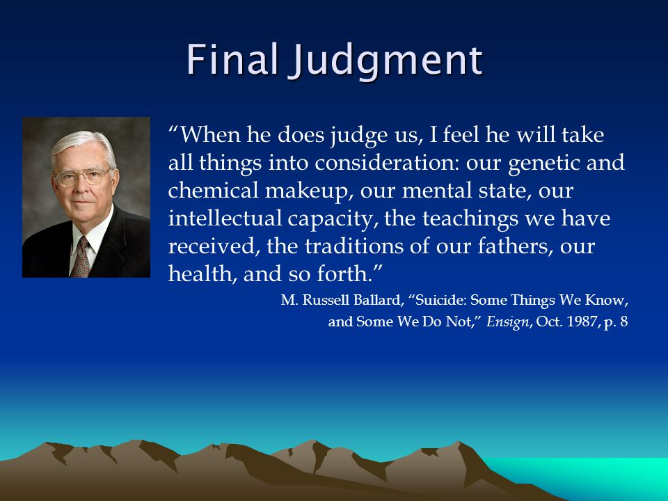 Final Judgment When he does judge us, I feel he will take all things into consideration: our genetic and chemical makeup, our mental state, our intellectual capacity, the teachings we have received, the traditions of our fathers, our health, and so forth. M.