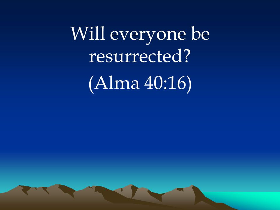 Will everyone be resurrected (Alma 40:16)