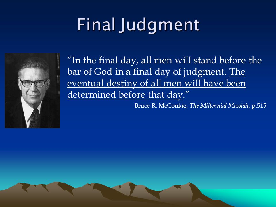 Final Judgment In the final day, all men will stand before the bar of God in a final day of judgment.