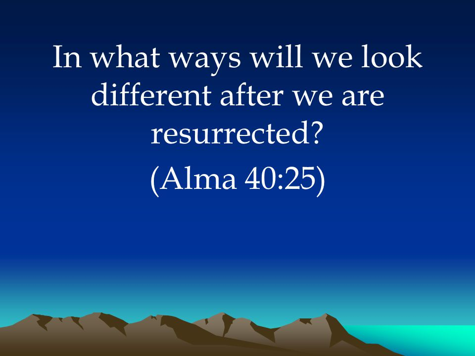 In what ways will we look different after we are resurrected (Alma 40:25)