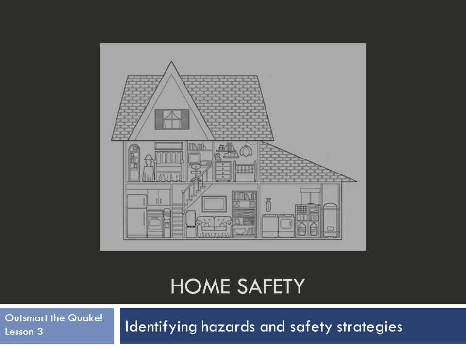 Home Safety  In this lesson you will learn about dangers an earthquake can cause in your home and safety strategies to reduce these dangers.