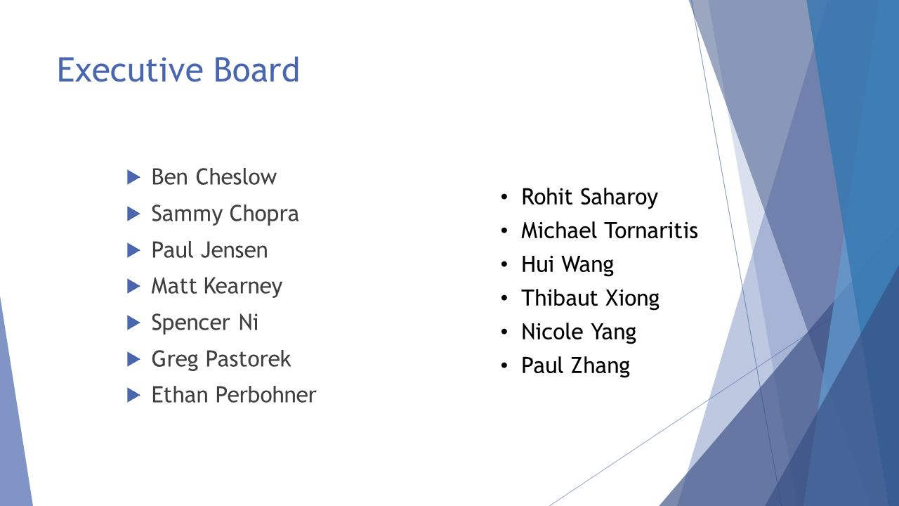 Executive Board  Ben Cheslow  Sammy Chopra  Paul Jensen  Matt Kearney  Spencer Ni  Greg Pastorek  Ethan Perbohner Rohit Saharoy Michael Tornaritis Hui Wang Thibaut Xiong Nicole Yang Paul Zhang