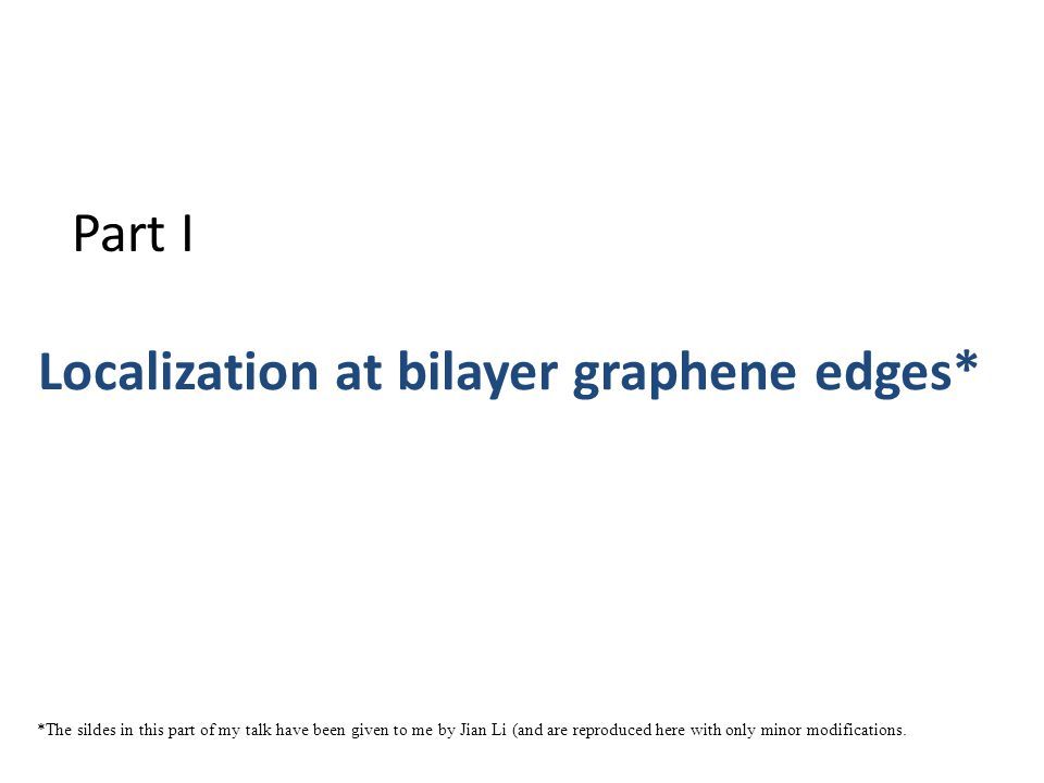 Localization at bilayer graphene edges* Part I *The sildes in this part of my talk have been given to me by Jian Li (and are reproduced here with only minor modifications.