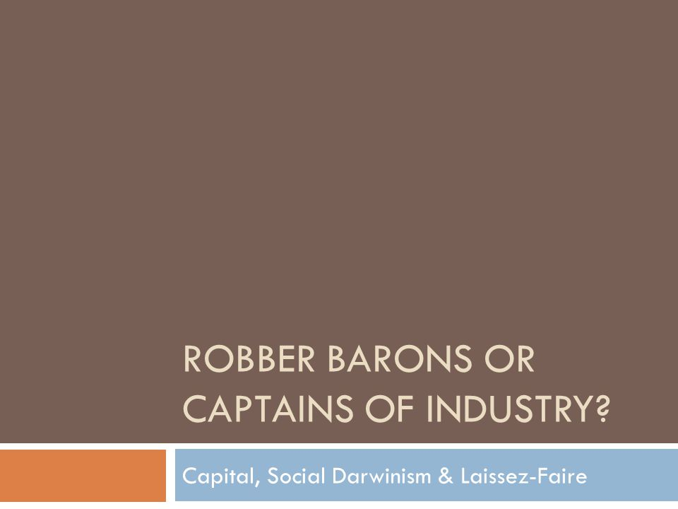 ROBBER BARONS OR CAPTAINS OF INDUSTRY? Capital, Social Darwinism & Laissez-Faire