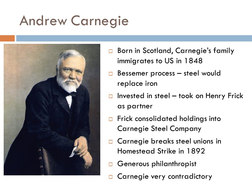 Andrew Carnegie BBorn in Scotland, Carnegie's family immigrates to US in 1848 BBessemer process – steel would replace iron IInvested in steel –