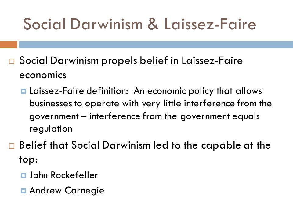 Social Darwinism & Laissez-Faire  Social Darwinism propels belief in Laissez-Faire economics  Laissez-Faire definition: An economic policy that allo