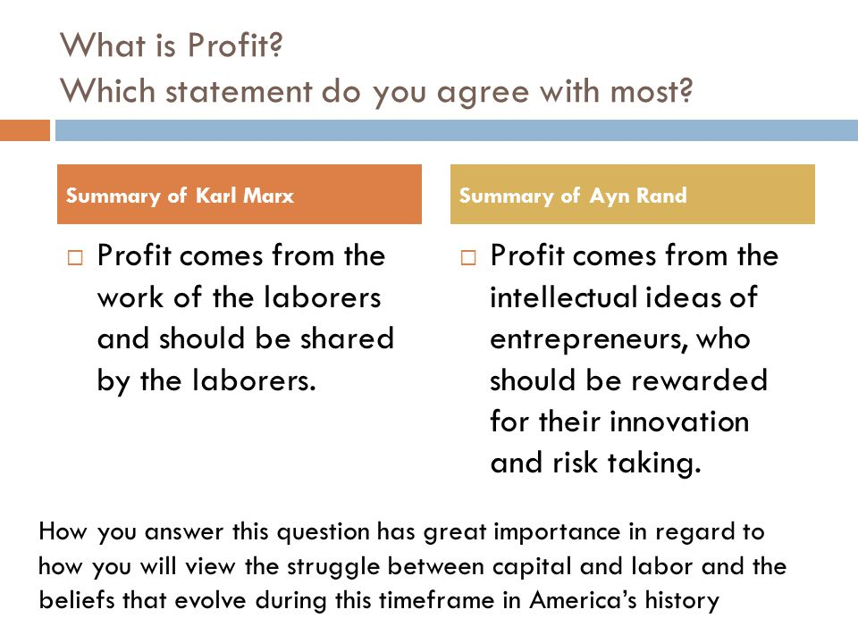 What is Profit? Which statement do you agree with most?  Profit comes from the work of the laborers and should be shared by the laborers.  Profit co