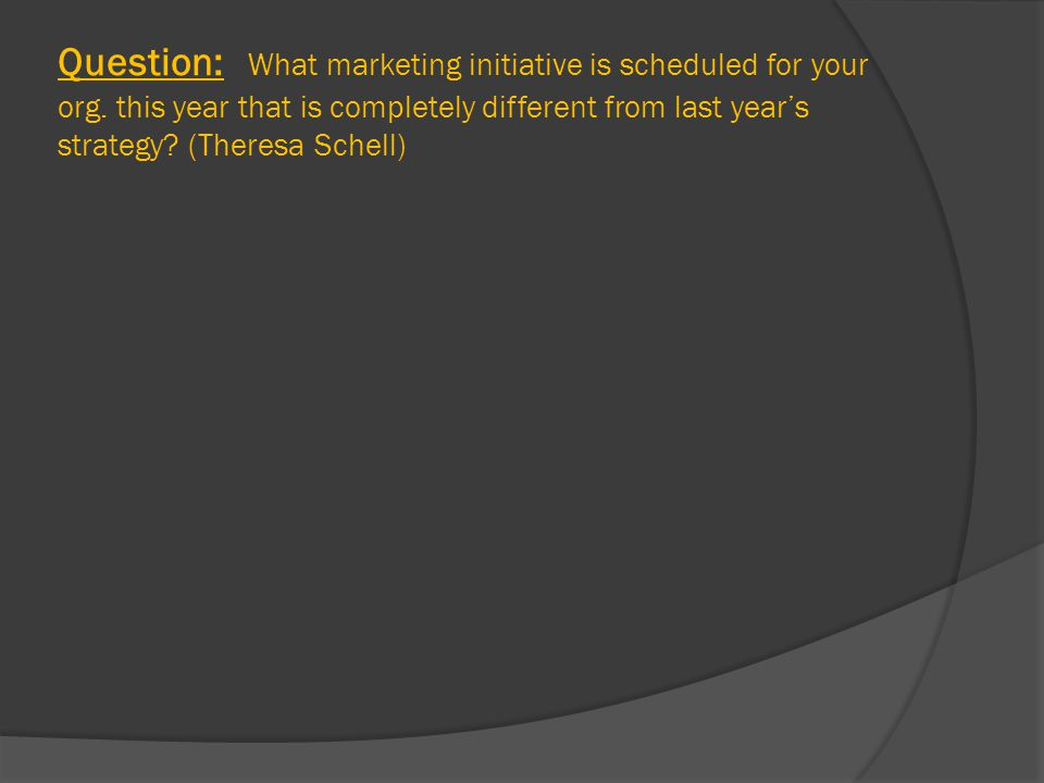 Question: What marketing initiative is scheduled for your org.