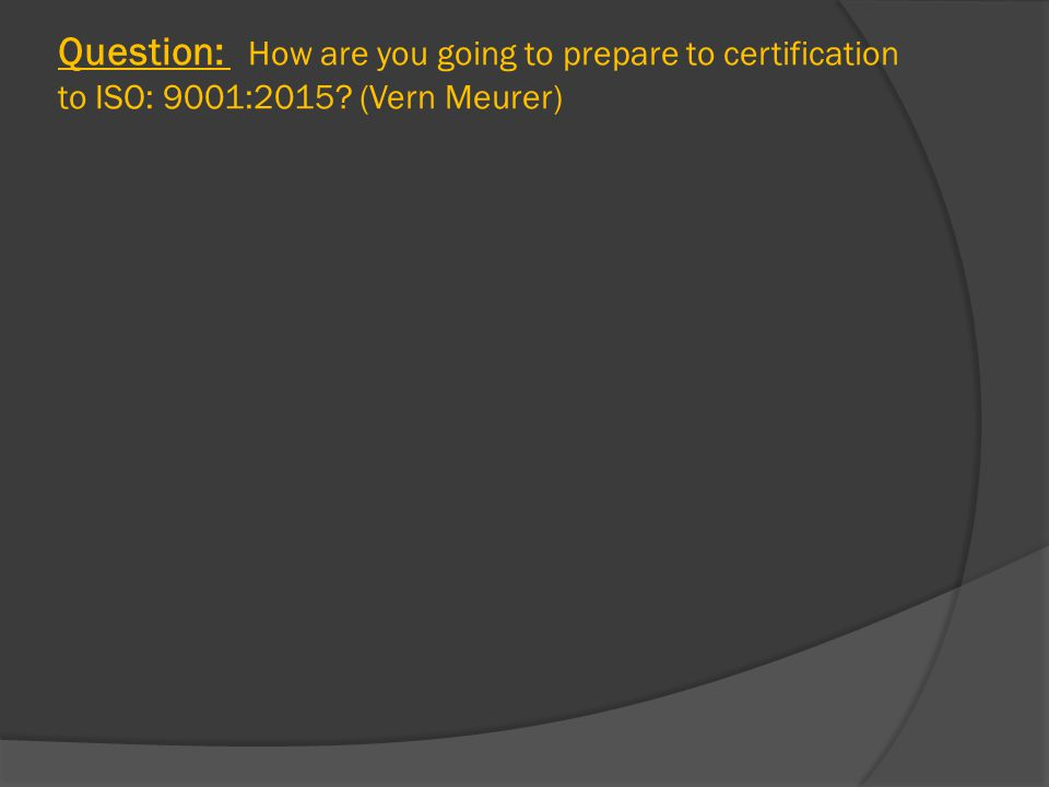 Question: How are you going to prepare to certification to ISO: 9001:2015? (Vern Meurer)