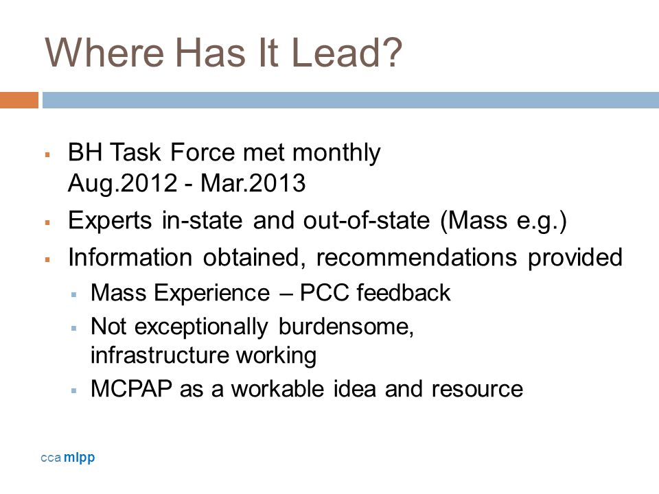 Where Has It Lead?  BH Task Force met monthly Aug.2012 - Mar.2013  Experts in-state and out-of-state (Mass e.g.)  Information obtained, recommendat