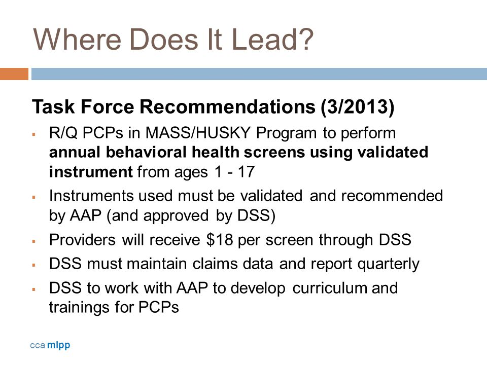 Where Does It Lead? Task Force Recommendations (3/2013)  R/Q PCPs in MASS/HUSKY Program to perform annual behavioral health screens using validated i