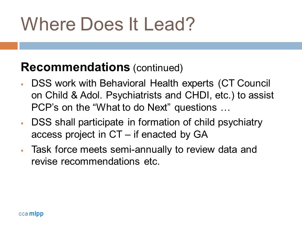 Where Does It Lead? Recommendations (continued)  DSS work with Behavioral Health experts (CT Council on Child & Adol. Psychiatrists and CHDI, etc.) t
