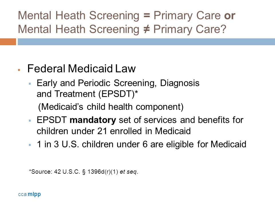 Mental Heath Screening = Primary Care or Mental Heath Screening ≠ Primary Care?  Federal Medicaid Law  Early and Periodic Screening, Diagnosis and T