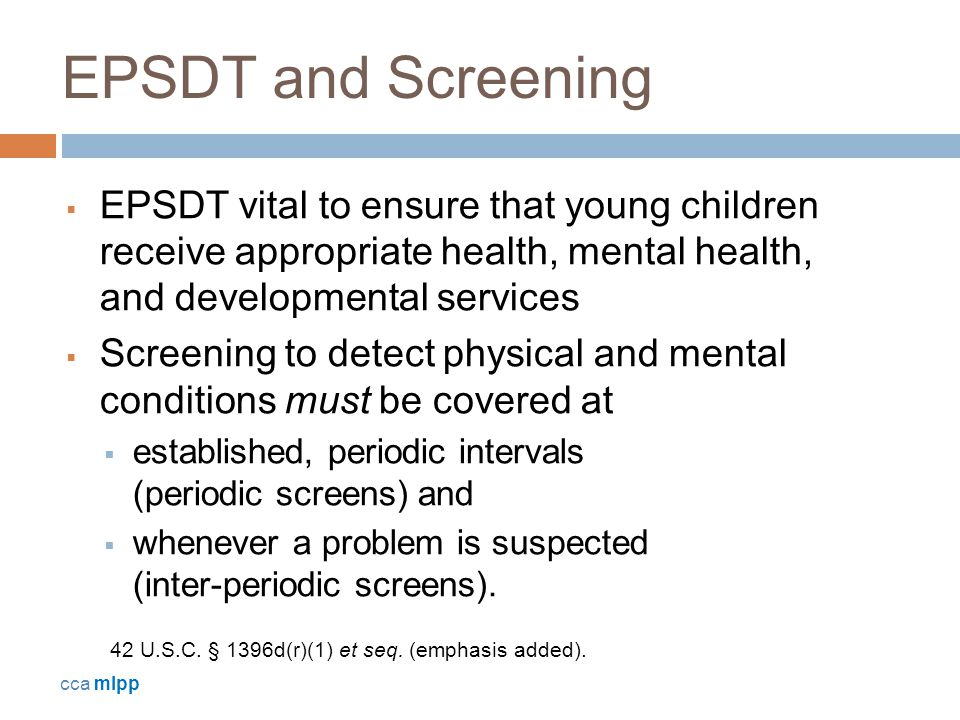 EPSDT and Screening  EPSDT vital to ensure that young children receive appropriate health, mental health, and developmental services  Screening to detect physical and mental conditions must be covered at  established, periodic intervals (periodic screens) and  whenever a problem is suspected (inter-periodic screens).