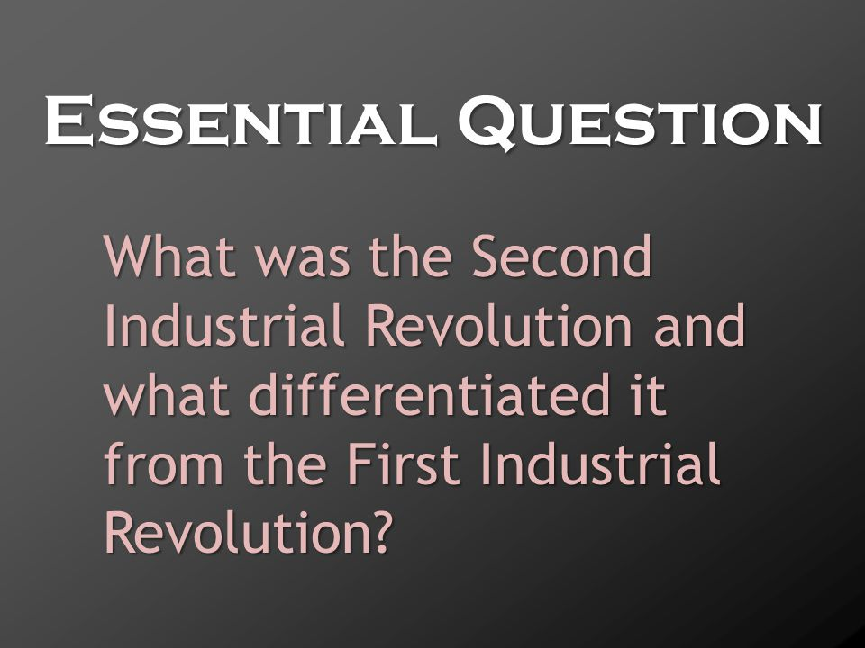 Essential Question What was the Second Industrial Revolution and what differentiated it from the First Industrial Revolution