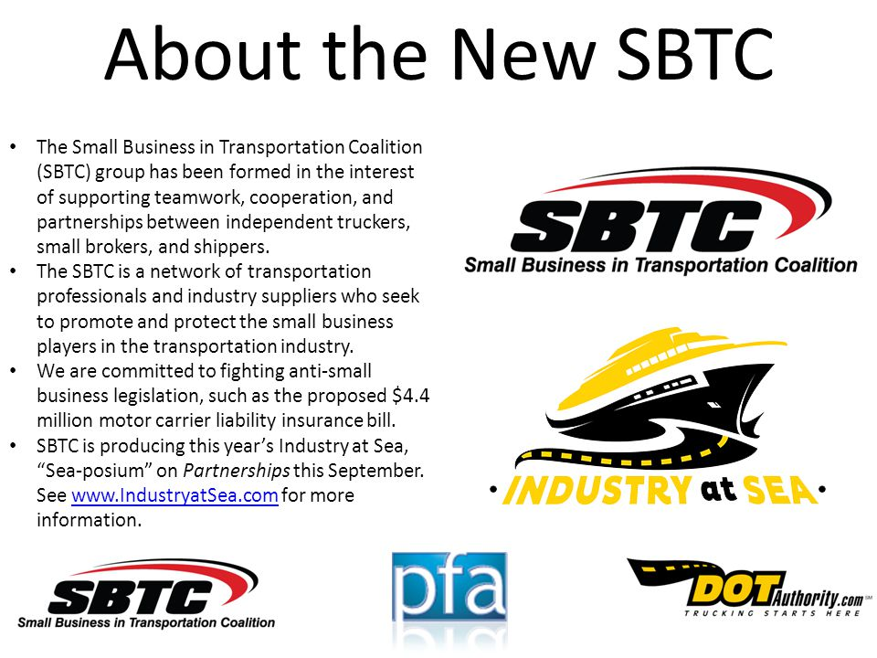 About the New SBTC The Small Business in Transportation Coalition (SBTC) group has been formed in the interest of supporting teamwork, cooperation, and partnerships between independent truckers, small brokers, and shippers.